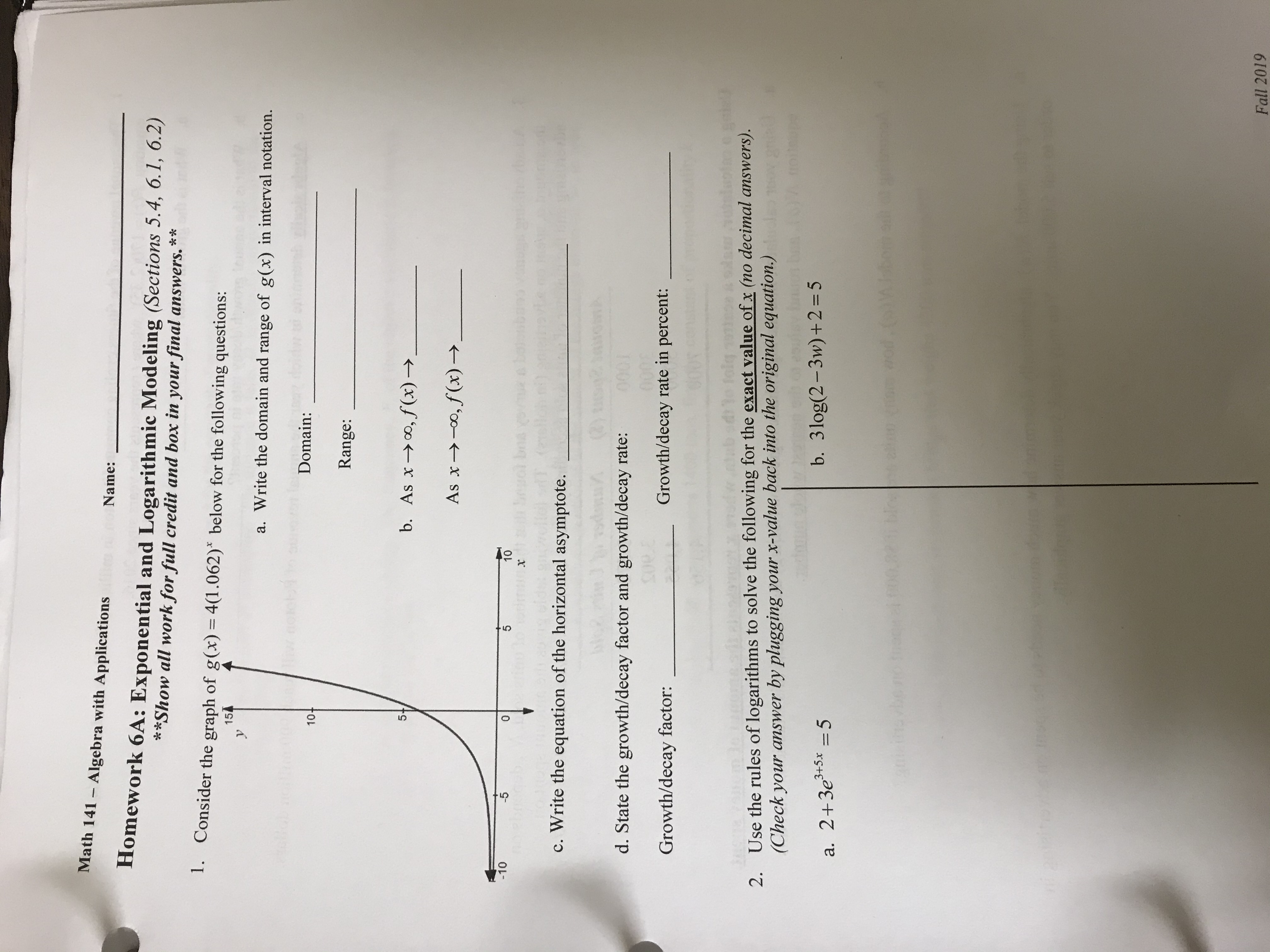 Math 141 Algebra with Applications Name: Homework 6A: Exponential and Logarithmic Modeling (Sections 5.4, 6.1, 6.2) **Show all work for full credit and box in your final answers.** 1. Consider the graph of g(x) = 4(1.062) below for the following questions: 154 a. Write the domain and range of g(x) in interval notation. rou SU Domain: 10+ Range: 5+ b. As xo,f(x)->. o,f (x)- As x -10 -5 0 5 10 Soual boave x c. Write the equation of the horizontal asymptote. d. State the growth/decay factor and growth/decay rate: 000 Growth/decay rate in percent: Growth/decay factor: Use the rules of logarithms to solve the following for the exact value of x (no decimal answers). (Check your answer 2. by plugging your x-value back into the original equation.) b. 3log(2-3w)+2 = 5 a. 2+3e5x 5 u tevbe r antiton Fall 2019
