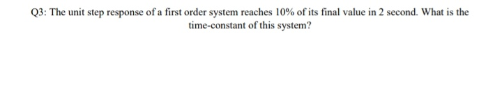 Q3: The unit step response of a first order system reaches 10% of its final value in 2 second. What is the time-constant of this system?