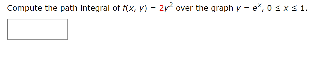over the graph y = e*, 0 < x < 1. Compute the path integral of f(x, y) = 2y² %D