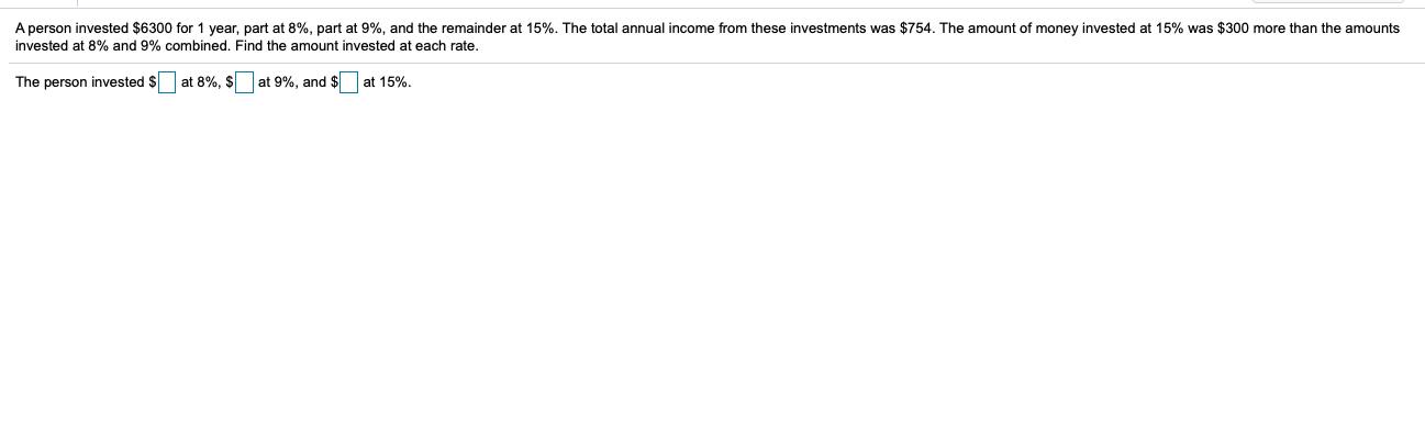 A person invested $6300 for 1 year, part at 8%, part at 9%, and the remainder at 15%. The total annual income from these investments was $754. The amount of money invested at 15% was $300 more than the amounts invested at 8% and 9% combined, Find the amount invested at each rate. The person invested $ at 8%, $ at 9%, and $ at 15%.