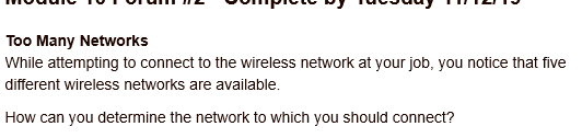 Too Many Networks While attempting to connect to the wireless network at your job, you notice that five different wireless networks are available. How can you determine the network to which you should connect?