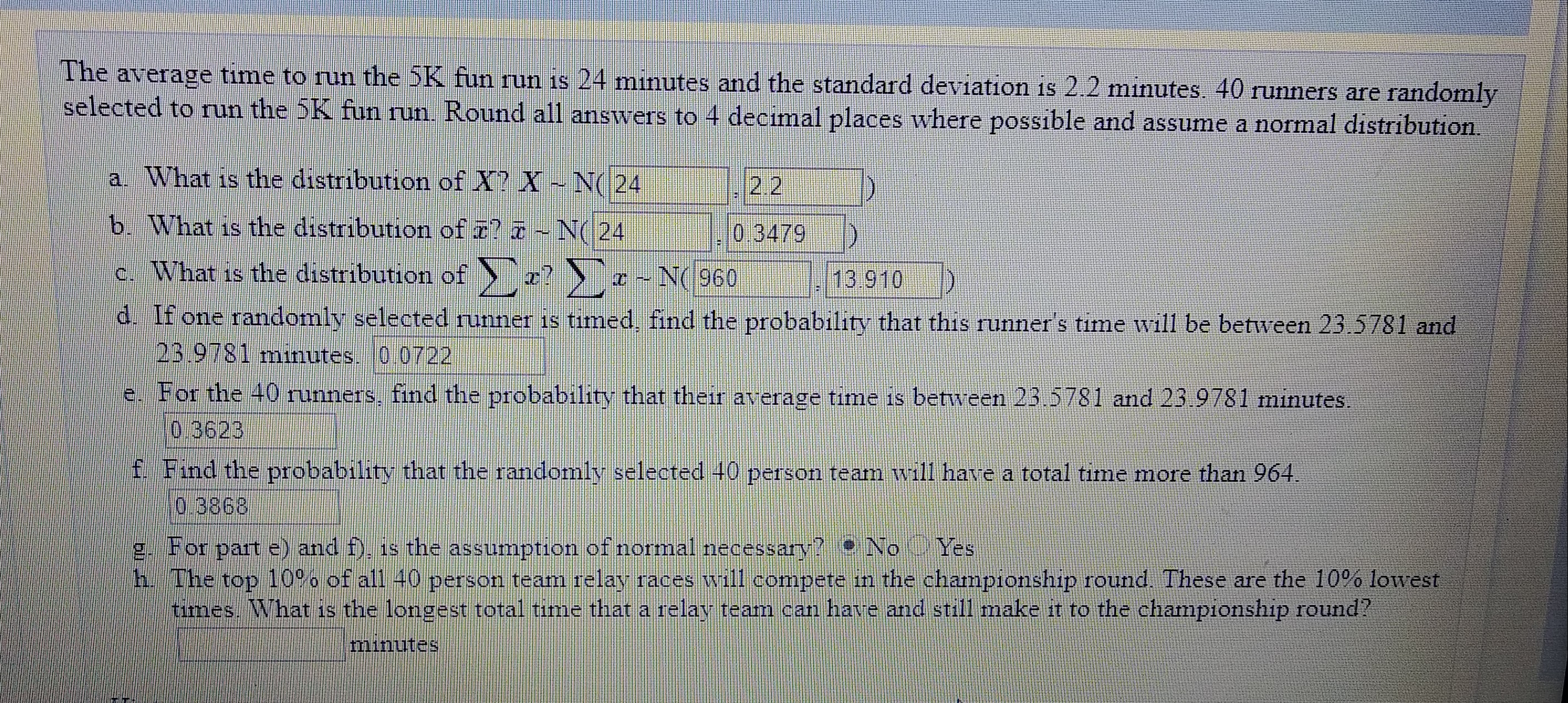 The average time to run the 5K fun run is 24 mınutes and the standard deviation is 2.2 minutes. 40 runners are randomly selected to run the 5K fun run. Round all answers to 4 decimal places where possible and assume a normal distribution. a. What is the distribution of X? X-N( 24 2.2 b. What is the distribution of r? -N( 24 0.3479 c. What is the distribution of -? > ¤ - N(960 13.910 d. If one randomly selected runner is tımed, find the probability that this runner's time will be between 23.5781 and 23.9781 minutes. 0.0722 e. For the 40 runners, find the probability that their average time is between 23.5781 and 23 9781 minutes. 0,3623 f. Find the probability that the randomly selected 40 person team will have a total time more than 964. 0.3868 g. For part e) and f), is the assumption of normal necessary? No Yes h. The top 10%% of all 40 person team relay races will compete in the championship round. These are the 10% lowest times. What is the longest total time that a relav team can have and still make it to the championship round? minutes