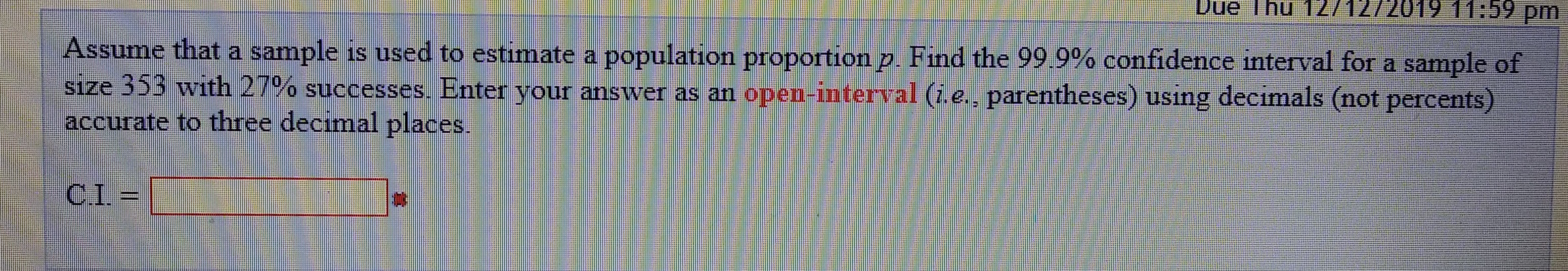 Due Thu 12/1272019 11:59 pm Assume that a sample is used to estimate a population proportion p. Find the 99 9% confidence interval for a sample of size 353 with 27% successes. Enter your answer as an open-interval (i.e., parentheses) using decimals (not percents) accurate to three decimal places. CI=
