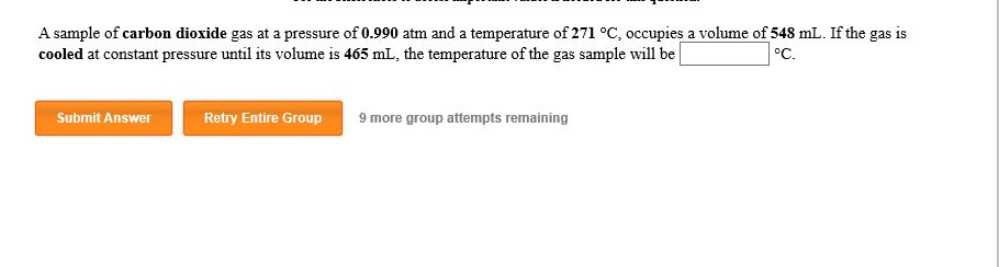 A sample of carbon dioxide gas at a pressure of 0.990 atm and a temperature of 271 oC, occupies a volume of 548 mL. If the gas is cooled at constant pressure until its volume is 465 mL, the temperature of the gas sample will be °C. Submit Answer Retry Entire Group 9 more group attempts remaining