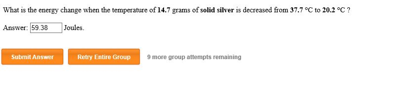 What is the energy change when the temperature of 14.7 grams of solid silver is decreased from 37.7 °C to 20.2 °C? Answer: 59.38 Joules Submit Answer Retry Entire Group 9 more group attempts remaining