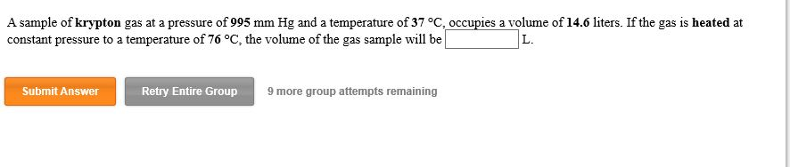 A sample of krypton gas at a pressure of 995 mm Hg and a temperature of 37 °C, occupies a volume of 14.6 liters. If the gas is heated at constant pressure to a temperature of 76 °C, the volume of the gas sample will be L. Retry Entire Group Submit Answer 9 more group attempts remaining