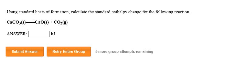 Using standard heats of formation, calculate the standard enthalpy change for the following reaction CaCO3(s)CaO(s) CO2(g) kJ ANSWER: Submit Answer Retry Entire Group 9 more group attempts remaining