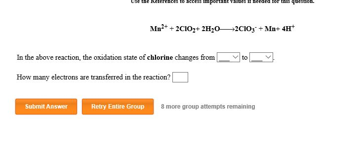 Use the Reterences to access IInportan ues II needed 1or s quesSion. Mn22CIO2+2H202CIO3 + Mn+ 4H In the above reaction, the oxidation state of chlorine changes from to How many electrons are transferred in the reaction? Submit Answer Retry Entire Group 8 more group attempts remaining