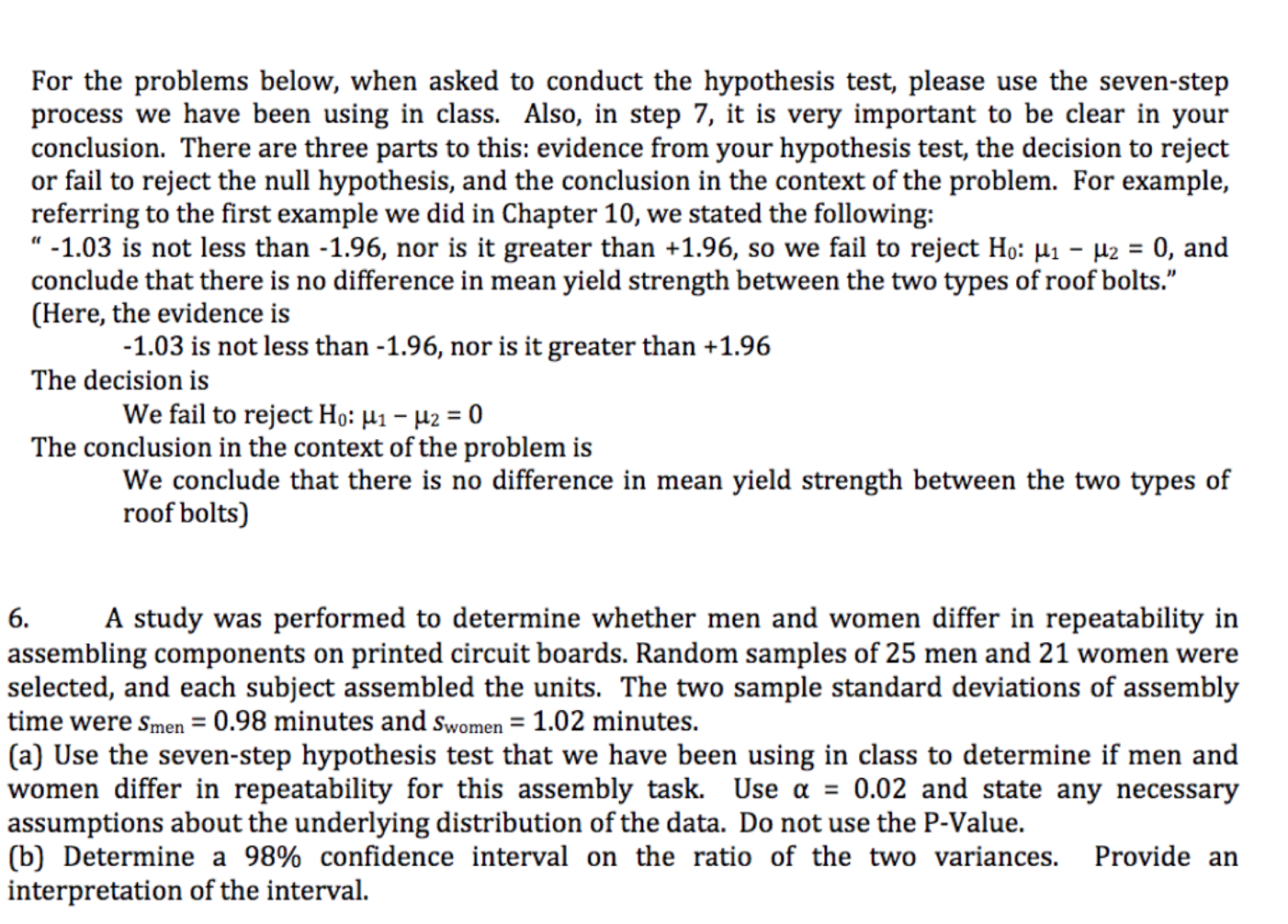 """For the problems below, when asked to conduct the hypothesis test, please use the seven-step process we have been using in class. Also, in step 7, it is very important to be clear in your conclusion. There are three parts to this: evidence from your hypothesis test, the decision to reject or fail to reject the null hypothesis, and the conclusion in the context of the problem. For example, referring to the first example we did in Chapter 10, we stated the following """"-1.03 is not less than -1.96, nor is it greater than +1.96, so we fail to reject Ho: Hi - 2 0, and conclude that there is no difference in mean yield strength between the two types of roof bolts."""" (Here, the evidence is -1.03 is not less than -1.96, nor is it greater than +1.96 The decision is We fail to reject Ho: H1-2 = 0 The conclusion in the context of the problem is We conclude that there is no difference in mean yield strength between the two types of roof bolts) A study was performed to determine whether men and women differ in repeatability in 6. assembling components on printed circuit boards. Random samples of 25 men and 21 women were selected, and each subject assembled the units. The two sample standard deviations of assembly time were smen = 0.98 minutes and swomen 1.02 minutes. (a) Use the seven-step hypothesis test that we have been using in class to determine if men and women differ in repeatability for this assembly task. Use a = 0.02 and state any necessary assumptions about the underlying distribution of the data. Do not use the P-Value. (b) Determine a 98% confidence interval on the ratio of the two variances. interpretation of the interval Provide an"""