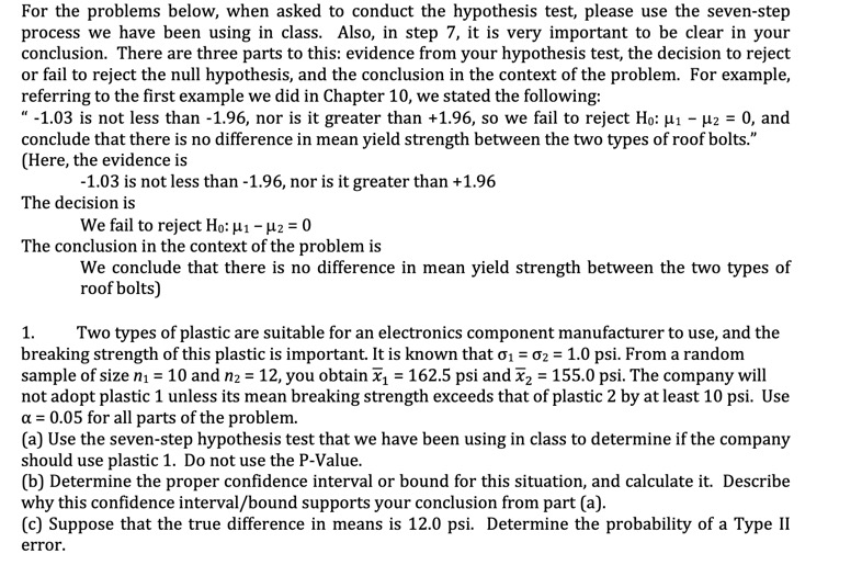 """For the problems below, when asked to conduct the hypothesis test, please use the seven-step process we have been using in class. Also, in step 7, it is very important to be clear in your conclusion. There are three parts to this: evidence from your hypothesis test, the decision to reject or fail to reject the null hypothesis, and the conclusion in the context of the problem. For example referring to the first example we did in Chapter 10, we stated the following: """"-1.03 is not less than -1.96, nor is it greater than +1.96, so we fail to reject Ho: u1 -H2 = 0, and conclude that there is no difference in mean yield strength between the two types of roof bolts."""" (Here, the evidence is -1.03 is not less than -1.96, nor is it greater than +1.96 The decision is We fail to reject Ho: H1-2 0 The conclusion in the context of the problem is We conclude that there is no difference in mean yield strength between the two types of roof bolts) Two types of plastic are suitable for an electronics component manufacturer to use, and the breaking strength of this plastic is important. It is known that o1 02 = 1.0 psi. From a random sample of size n1= 10 and n2 = 12, you obtain 162.5 psi and 2 155.0 psi. The company will not adopt plastic 1 unless its mean breaking strength exceeds that of plastic 2 by at least 10 psi. Use a 0.05 for all parts of the problem. (a) Use the seven-step hypothesis test that we have been using in class to determine if the company should use plastic 1. Do not use the P-Value (b) Determine the proper confidence interval or bound for this situation, and calculate it. Describe why this confidence interval/bound supports your conclusion from part (a) (c) Suppose that the true difference in means is 12.0 psi. Determine the probability of a Type II 1 error"""