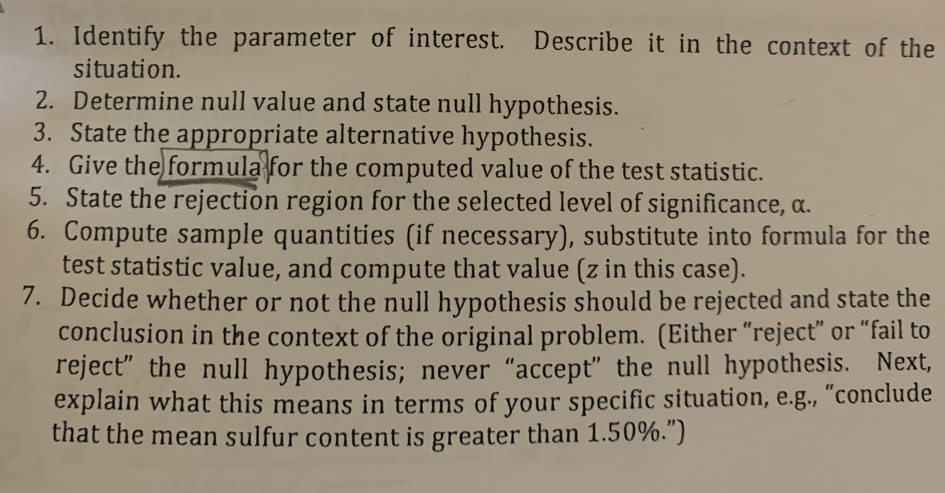 """1. Identify the parameter of interest. Describe it in the context of the situation. 2. Determine null value and state null hypothesis. 3. State the appropriate alternative hypothesis. 4. Give the formula for the computed value of the test statistic. 5. State the rejection region for the selected level of significance, a. 6. Compute sample quantities (if necessary), substitute into formula for the test statistic value, and compute that value (z in this case). 7. Decide whether or not the null hypothesis should be rejected and state the conclusion in the context of the original problem. (Either """"reject"""" or """"fail to reject the null hypothesis; never """"accept"""" the null hypothesis. Next, explain what this means in terms of your specific situation, e.g., """"conclude that the mean sulfur content is greater than 1.50%."""")"""