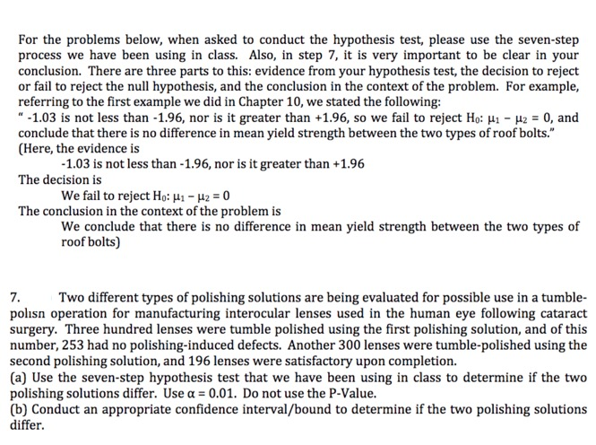 """For the problems below, when asked to conduct the hypothesis test, please use the seven-step process we have been using in class. Also, in step 7, it is very important to be clear in your conclusion. There are three parts to this: evidence from your hypothesis test, the decision to reject or fail to reject the null hypothesis, and the conclusion in the context of the problem. For example, referring to the first example we did in Chapter 10, we stated the following -1.03 is not less than -1.96, nor is it greater than +1.96, so we fail to reject Ho: H- 2 0, and conclude that there is no difference in mean yield strength between the two types of roof bolts."""" (Here, the evidence is -1.03 is not less than -1.96, nor is it greater than +1.96 The decision is We fail to reject Ho: 41 - 42 = 0 The conclusion in the context of the problem is We conclude that there is no difference in mean yield strength between the two types of roof bolts) 7 polisn operation for manufacturing interocular lenses used in the human eye following cataract surgery. Three hundred lenses were tumble polished using the first polishing solution, and of this number, 253 had no polishing-induced defects. Another 300 lenses were tumble-polished using the second polishing solution, and 196 lenses were satisfactory upon completion. (a) Use the seven-step hypothesis test that we have been using in class to determine if the two polishing solutions differ. Use a= 0.01. Do not use the P-Value. (b) Conduct an appropriate confidence interval/bound to determine if the two polishing solutions differ Two different types of polishing solutions are being evaluated for possible use in a tumble-"""