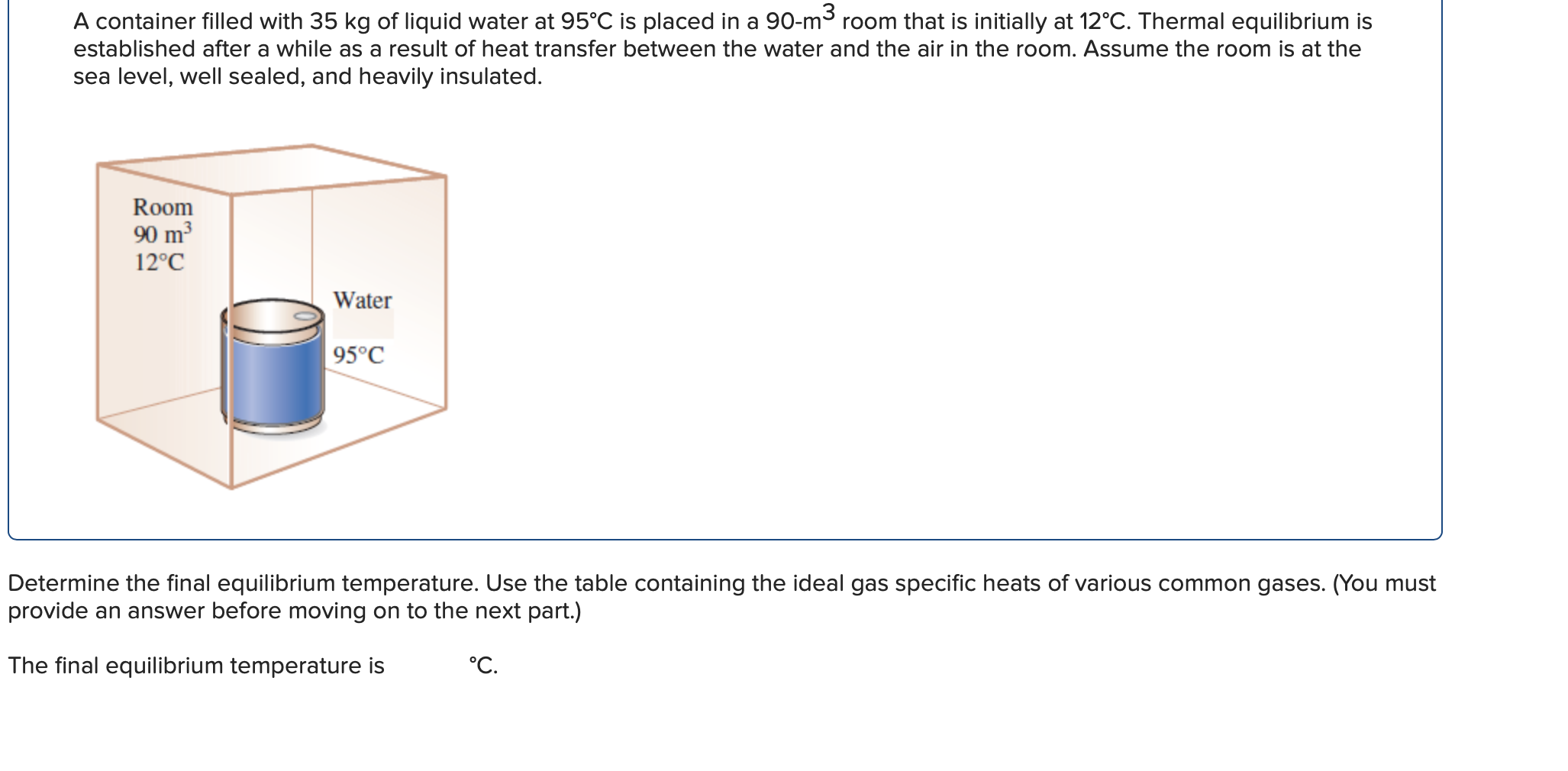 A container filled with 35 kg of liquid water at 95°C is placed in a 90-m room that is initially at 12°C. Thermal equilibrium is established after a while as a result of heat transfer between the water and the air in the room. Assume the room is at the sea level, well sealed, and heavily insulated. Room 90 m3 12°C Water 95°C Determine the final equilibrium temperature. Use the table containing the ideal gas specific heats of various common gases. (You must provide an answer before moving on to the next part.) The final equilibrium ten °С. ature is