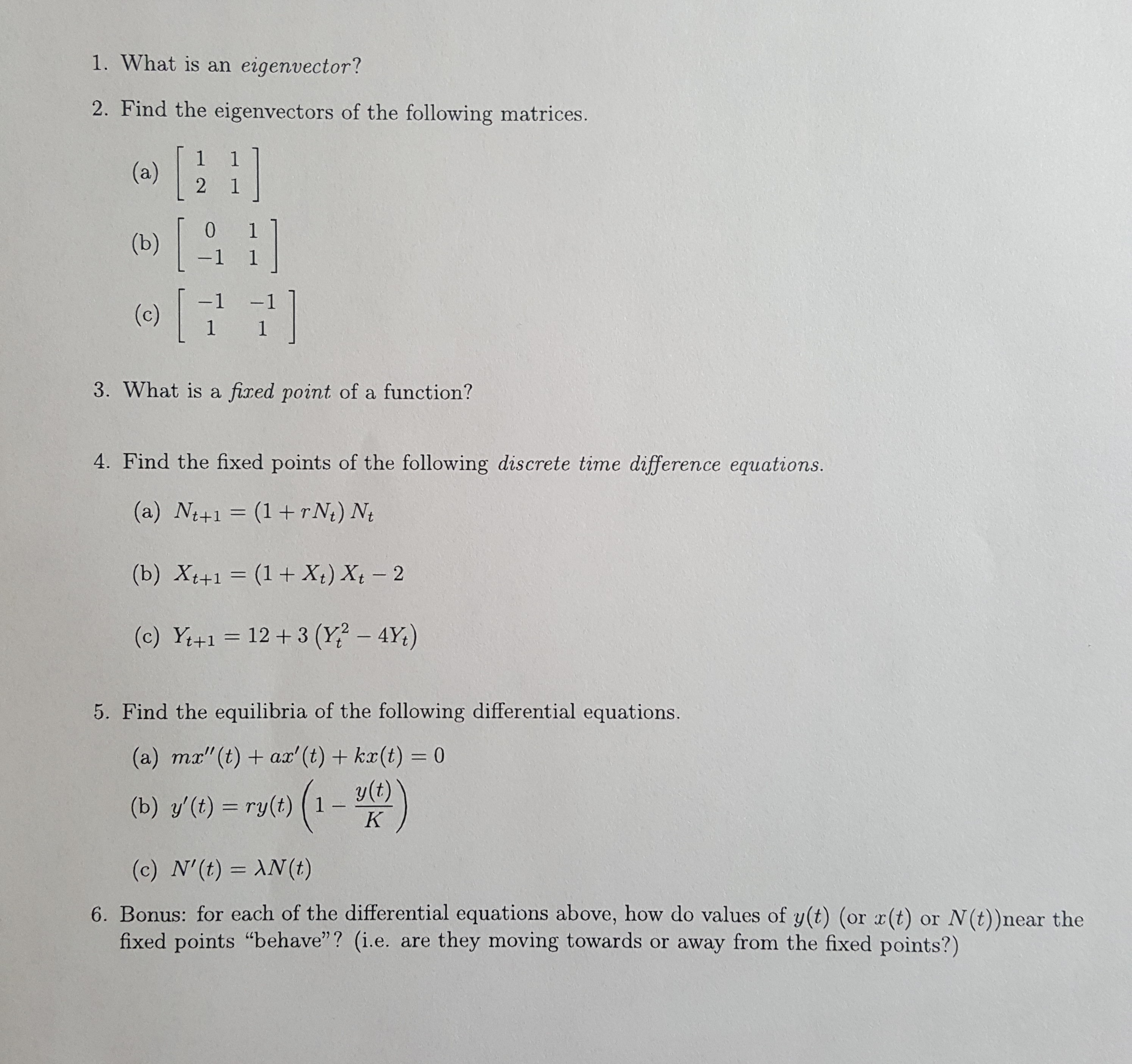 """1. What is an eigenvector? 2. Find the eigenvectors of the following matrices. (a) 2 1 [ 0 (b) -1 1 -1 (c) 1 1 3. What is a fixed point of a function? 4. Find the fixed points of the following discrete time difference equations. (a) Nt+1 (1+rN) Nt (b) Xt+1 (1 + X) Xt 2 12+3 (Y? - 4Y) (c) Y+1 5. Find the equilibria of the following differential equations. (a) mx""""(t) ax' (t)+ kx(t) = 0 y(t) 1 (b) y'(t) ry(t) K (c) N'(t) AN (t) 6. Bonus: for each of the differential equations above, how do values of y(t) (or x(t) fixed points """"behave""""? (i.e. are they moving towards or away from the fixed points?) or N(t))near the"""