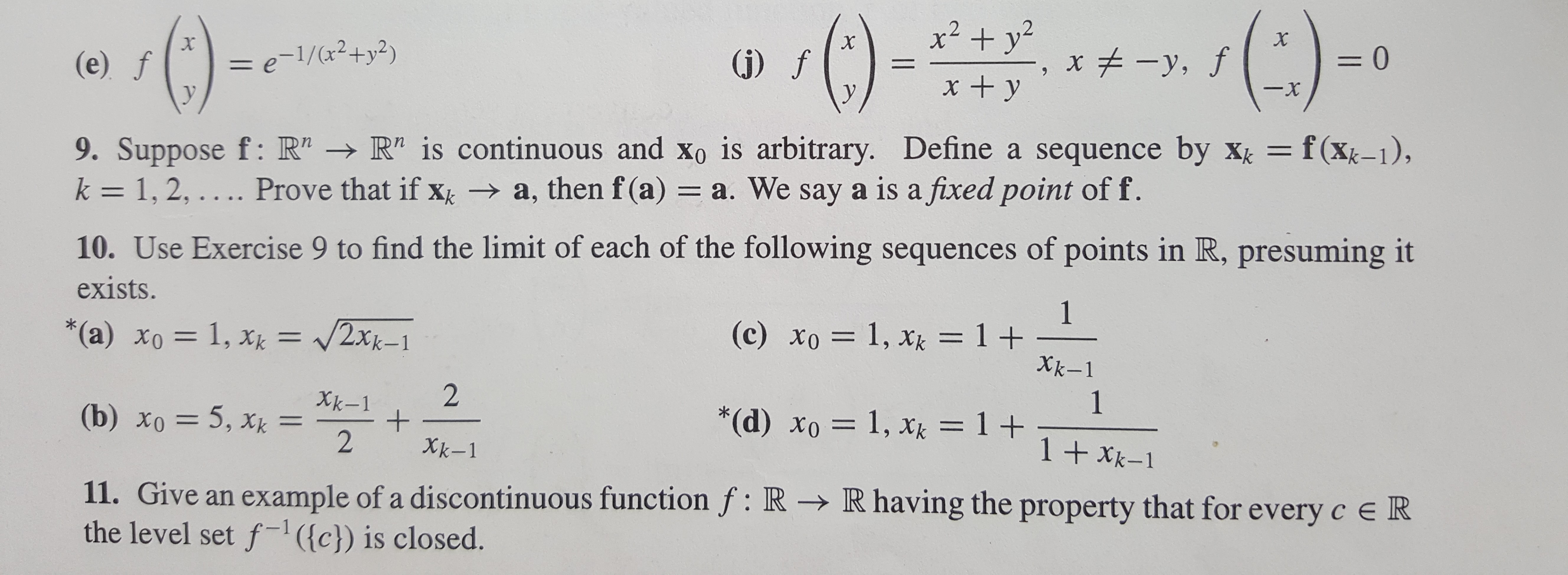 """x2+yx , J X = e-1/(2+y2) =0 x-,f (e) f (j)f xy -x y 9. Suppose f: R"""" R"""" is continuous and Xo is arbitrary. Define a sequence by X k = 1, 2, .. .. Prove that if x a, then f (a) a. We say a is a fixed point of f. = f(xk-1), 10. Use Exercise 9 to find the limit of each of the following sequences of points in R, presuming it exists. 1 (c) xo 1, xk = 1 + Xk-1 V2Xk-1 *(a) xo= 1, xk 2 1 *(d) xo 1, xk = 1 T 1 +Xk-1 Xk-1 + 2 (b) xo 5, x = 1 Xk-1 11. Give an example of a discontinuous function f: R - R having the property that for every c e R the level set f({c}) is closed."""
