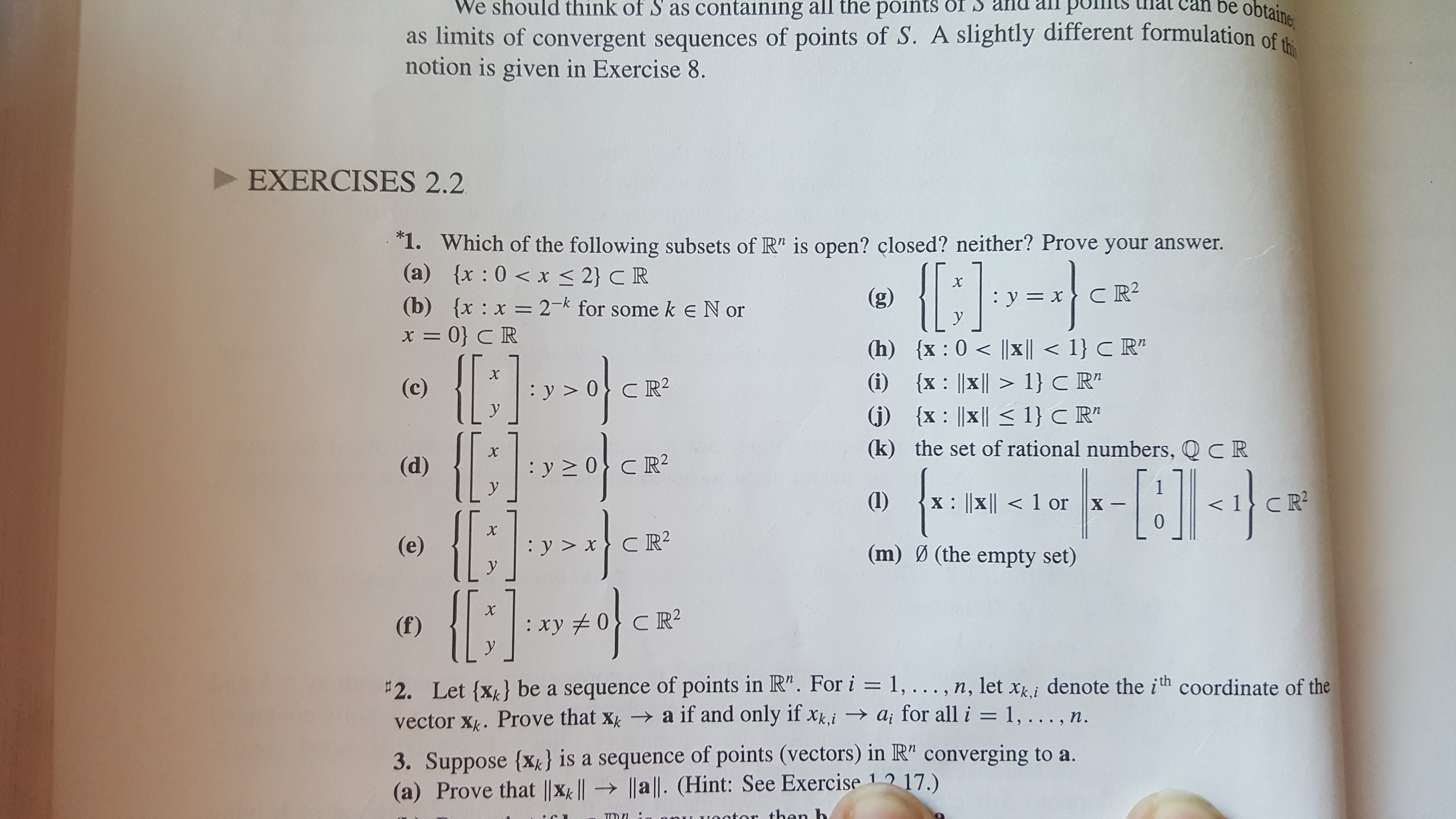 """We should think of S as containing all the points OI S anu all puts as limits of convergent sequences of points of S. A slightly different formulation of th notion is given in Exercise 8. an be obtaine EXERCISES 2.2 1. Which of the following subsets of R"""" is open? closed? neither? Prove your answer. (a) x : 0x < 2} C R (b) {x x 2- for some keN or x= 0} C R (g) : y=xCR : X = y (h) x: 0 x 