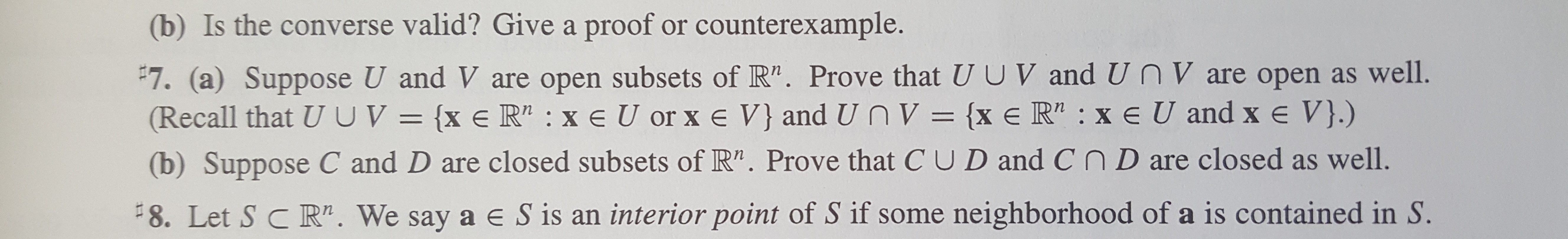 """(b) Is the converse valid? Give a proof or counterexample. #7. (a) Suppose U and V are open subsets of R"""". Prove that U U V and UnV are open as well. (Recall that UUV= {x e R2 xe U or x e V} and Un V = {x e R"""" : x e U and x e V}.) (b) Suppose C and D are closed subsets of R"""". Prove that C UD and CnD are closed as well. 8. Let S C R"""". We say a e S is an interior point of S if some neighborhood of a is contained in S."""