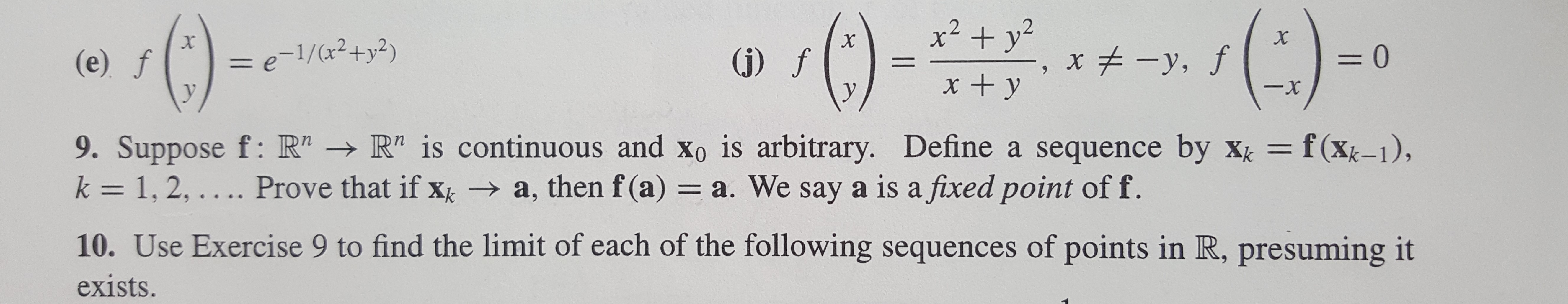 """x2 +y x , f X = e-1/(x2+y2) = 0 (j) f (e) f 1 x + y -x y 9. Suppose f: R"""" R"""" is continuous and Xo is arbitrary. Define a sequence by xk f(Xk-1), k 1, 2,.... Prove that if x a, then f (a) = a. We say a is a fixed point of f. 10. Use Exercise 9 to find the limit of each of the following sequences of points in R, presuming it exists."""
