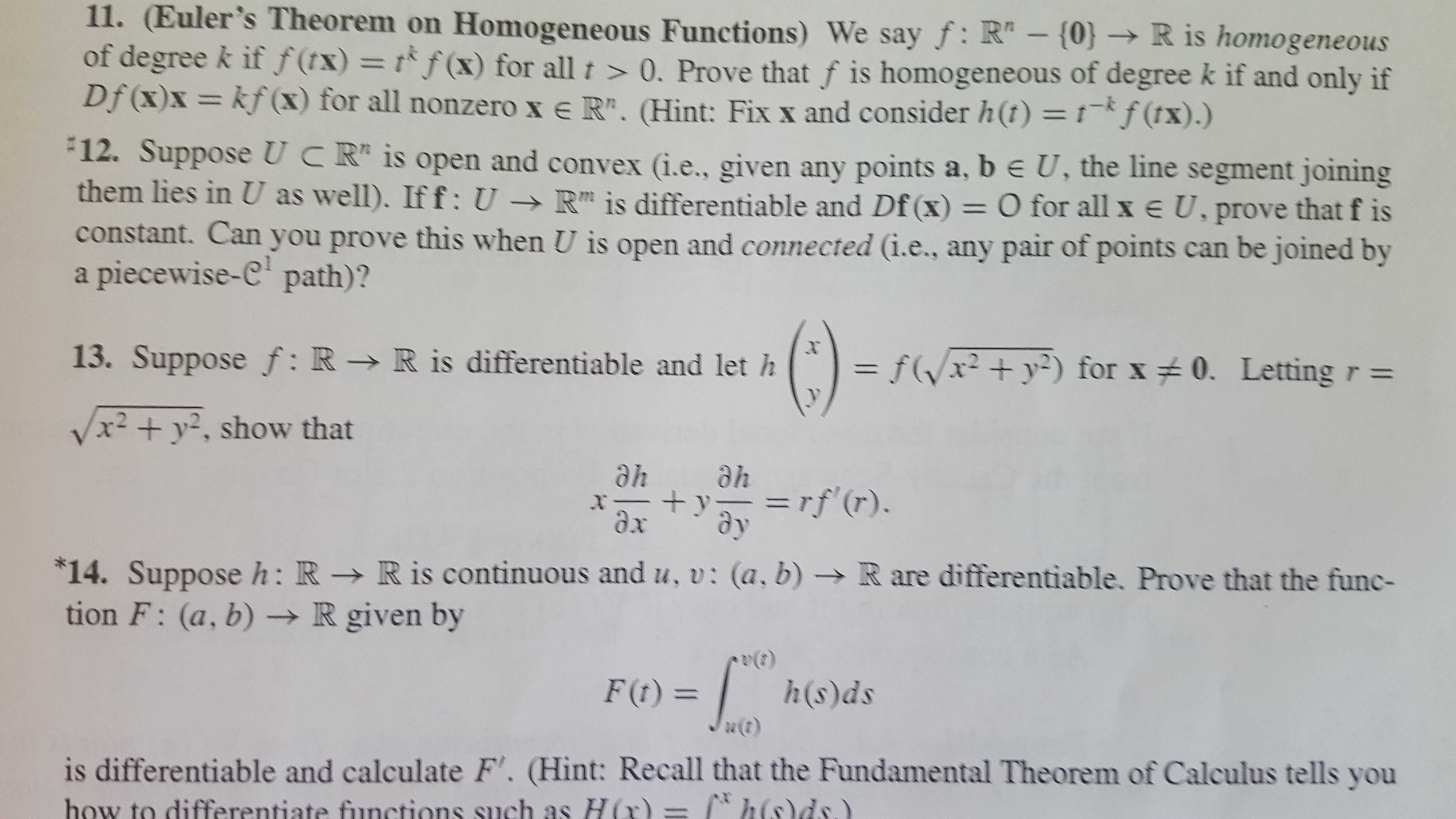 """11. (Euler's Theorem on Homogeneous Functions) We say f: R""""- {0} R is homogeneous of degree k if f(tx) = tf(x) for all t >0. Prove that f is homogeneous of degree k if and only if Df (x)x= kf(x) for all nonzero x e R"""". (Hint: Fix x and consider h(t) = 1-*f (tx) .) 12. Suppose UCR is open and convex (i.e., given any points a, b e U, the line segment joining them lies in U as well). If f: U -R is differentiable and Df (x) = O for all x e U, prove that f is constant. Can you prove this when U is open and connected (i.e., any pair of points can be joined by piecewise-C path)? a 13. Suppose f: R > R is differentiable and let h fxy2) for x 0. Letting r = /x2 +y2, show that ahe he =rf(r). x dx 14. Suppose h: R - R is continuous and u, v: (a, b) tion F: (a, b) -R given by R are differentiable. Prove that the func- h(s)ds F(t)= is differentiable and calculate F'. (Hint: Recall that the Fundamental Theorem of Calculus tells you how to differentiate functions such as H (r) = 2"""