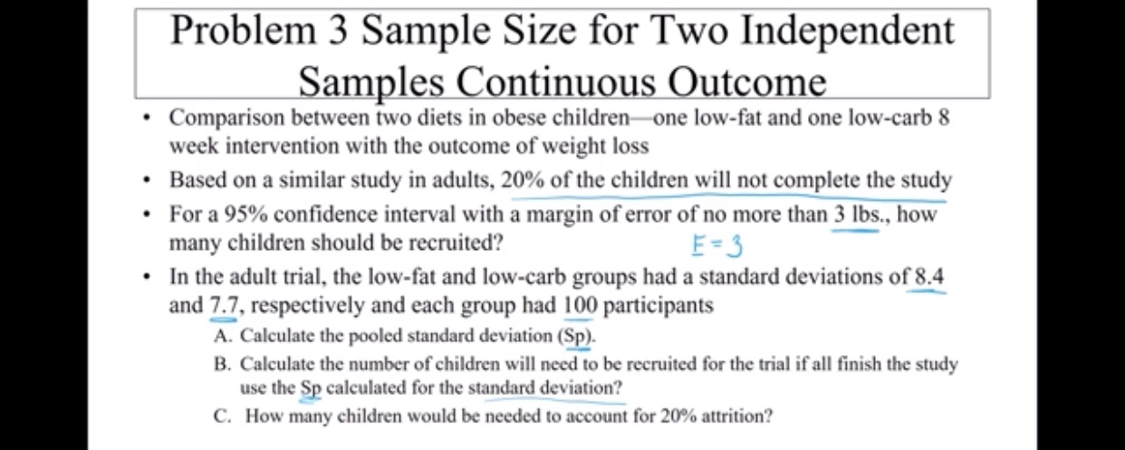Problem 3 Sample Size for Two Independent Samples Continuous Outcome Comparison between two diets in obese children one low-fat and one low-carb 8 week intervention with the outcome of weight loss Based on a similar study in adults, 20 % of the children will not complete the study For a 95% confidence interval with a margin of error of no more than 3 lbs., how many children should be recruited? In the adult trial, the low-fat and low-carb groups had a standard deviations of 8.4 and 7.7, respectively and each group had 100 participants A. Calculate the pooled standard deviation (Sp) B. Calculate the number of children will need to be recruited for the trial if all finish the study use the Sp calculated for the standard deviation? C. How many children would be needed to account for 20% attrition? E-3