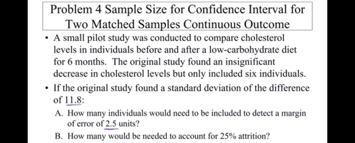 Problem 4 Sample Size for Confidence Interval for Two Matched Samples Continuous Outcome A small pilot study was conducted to compare cholesterol levels in individuals before and after a low-carbohydrate diet for 6 months. The original study found an insignificant decrease in cholesterol levels but only included six individuals If the original study found a standard deviation of the difference of 11.8: A. How many individuals would need to be included to detect a margin of error of 2.5 units? B. How many would be needed to account for 25% attrition?
