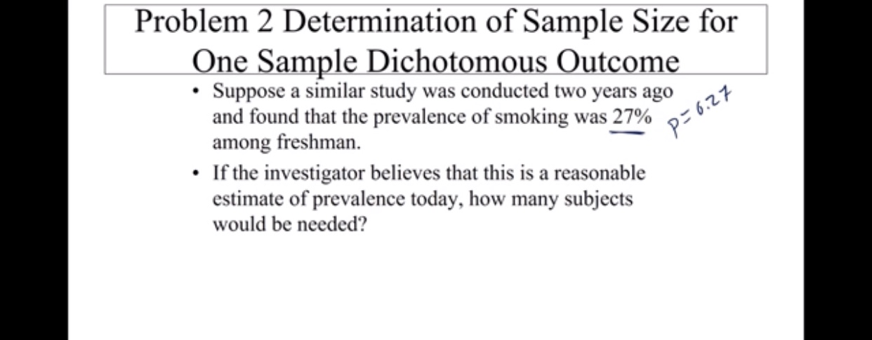 Problem 2 Determination of Sample Size for One Sample Dichotomous Outcome Suppose a similar study was conducted two years ago and found that the prevalence of smoking was 27% among freshman. If the investigator believes that this is a reasonable estimate of prevalence today, how many subjects P-6.27 would be needed?