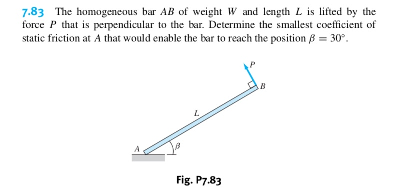 7.83 The homogeneous bar AB of weight W and length L is lifted by the force P that is perpendicular to the bar. Determine the smallest coefficient of static friction at A that would enable the bar to reach the position B 30° В L A Fig. P7.83