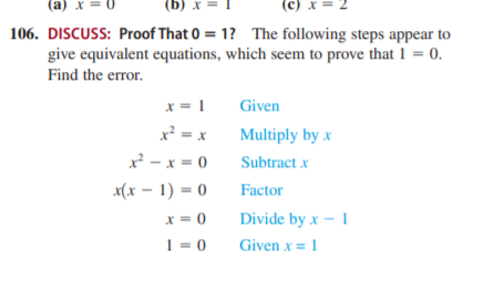 (a) x = 0 (b) x = (c) x = 106. DISCUSS: Proof That 0 = 1? The following steps appear to give equivalent equations, which seem to prove that 1 = 0. Find the error. x = 1 Given x² = x Multiply by x x² - x = 0 Subtract x x(x – 1) = 0 Factor X = 0 Divide by x – 1 1 = 0 Given x = 1