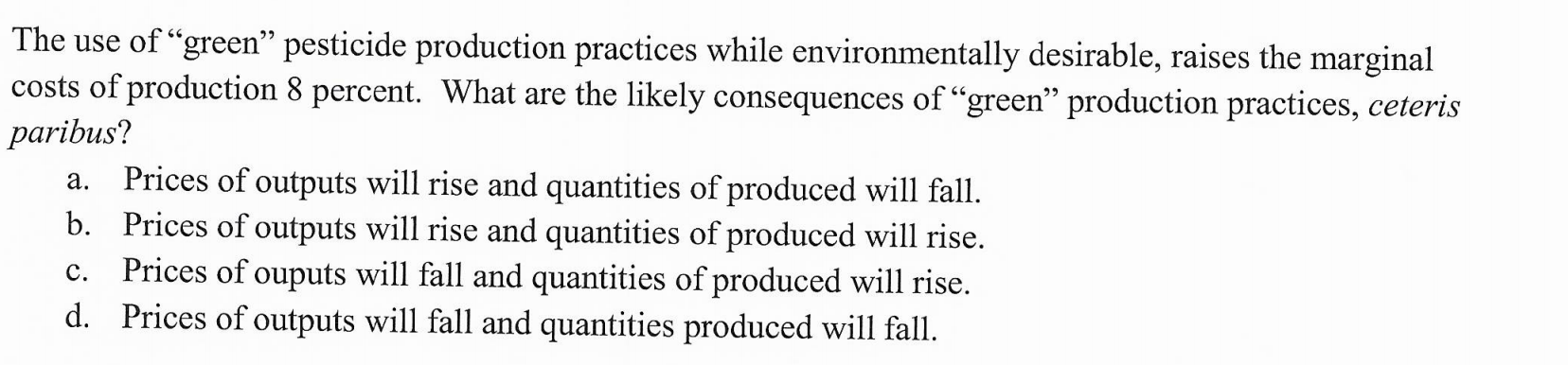"The use of ""green"" pesticide production practices while environmentally desirable, raises the marginal costs of production 8 percent. What are the likely consequences of ""green"" production practices, ceteris paribus? Prices of outputs will rise and quantities of produced will fall. b. Prices of outputs will rise and quantities of produced will rise Prices of ouputs will fall and quantities of produced will rise. d. Prices of outputs will fall and quantities produced will fall. а. с."