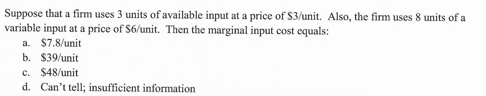 Suppose that a firm uses 3 units of available input at a price of $3/unit. Also, the firm uses 8 units of a variable input at a price of $6/unit. Then the marginal input cost equals: $7.8/unit а. b. $39/unit $48/unit с. d. Can't tell; insufficient information