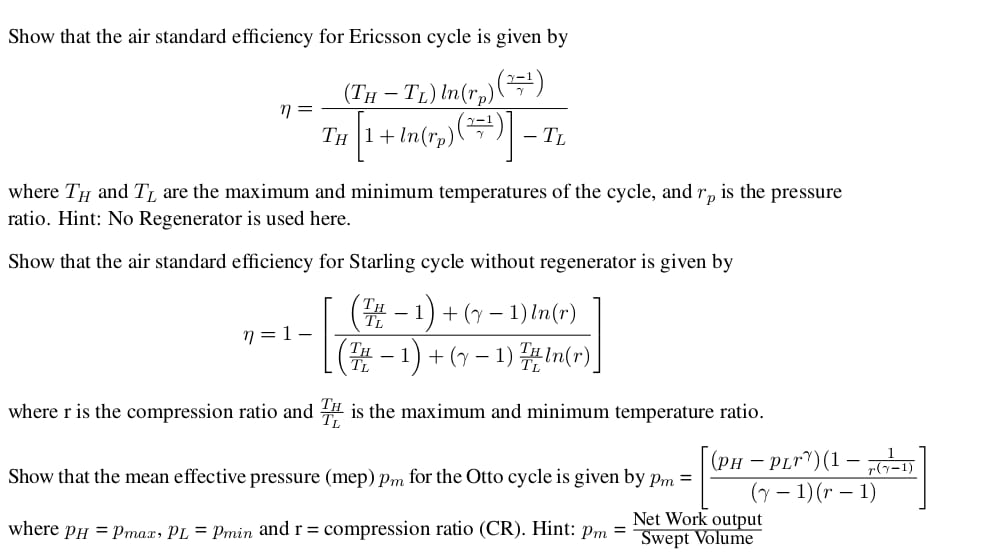 Show that the air standard efficiency for Ericsson cycle is given by -T) In(r,)() Тн 1+ In(rp)( (ТH - TL where TH and T, are the maximum and minimum temperatures of the cycle, and is the pressure Гр ratio. Hint: No Regenerator is used here. Show that the air standard efficiency for Starling cycle without regenerator is given by (-1)+-1) n(r) (T-1)1)n(r) n=1 - where r is the compression ratio and is the maximum and minimum temperature ratio. (рн — PLr)(1 — -D Show that the mean effective pressure (mep) pm for the Otto cycle is given by pm = (-1)(r - 1) Net Work output Swept Volume where pH max, PL = Pmin and r = compression ratio (CR). Hint: pm