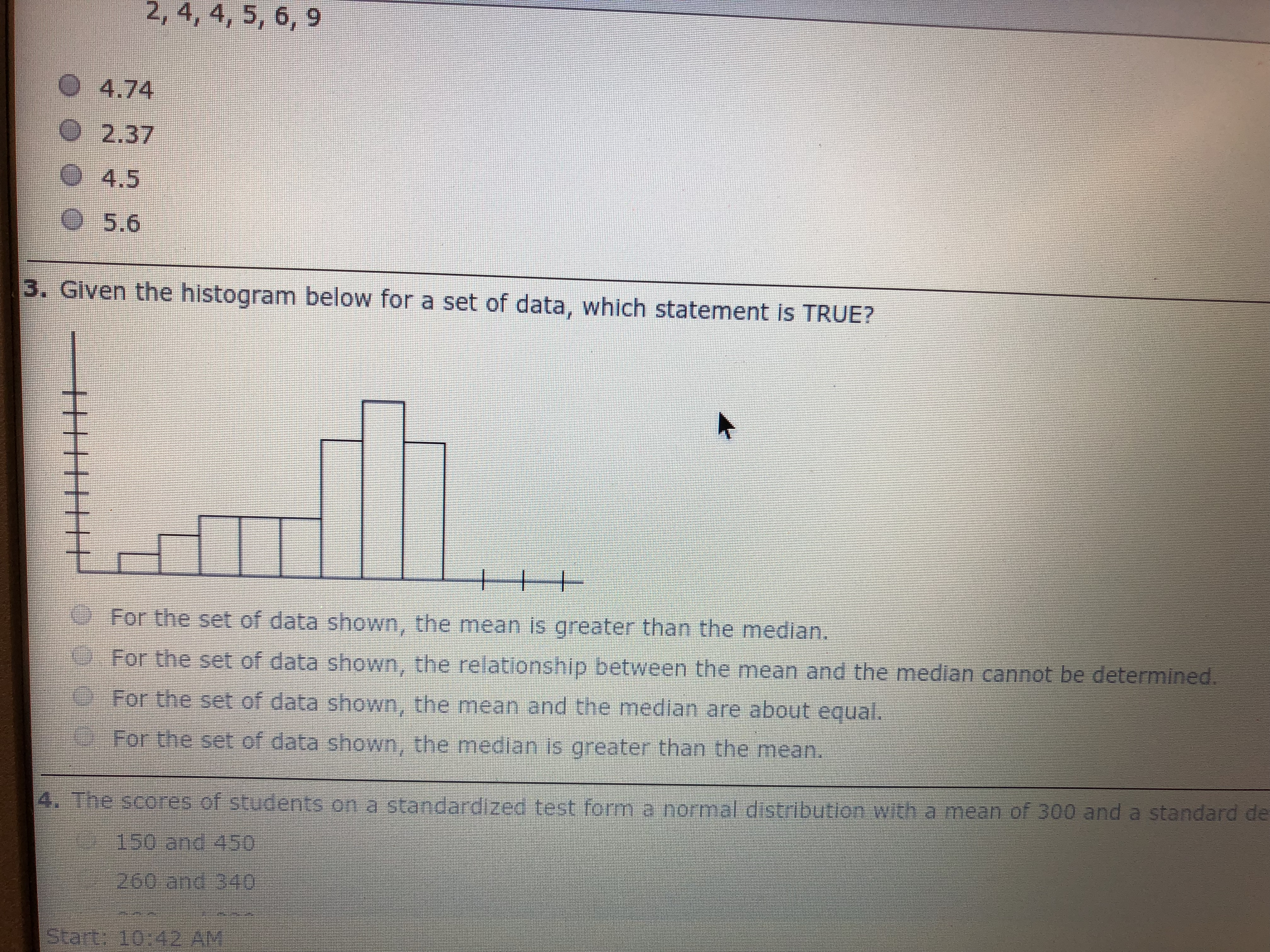 2, 4, 4, 5, 6, 9 O 4.74 O2.37 O 4.5 O5.6 3. Given the histogram below for a set of data, which statement is TRUE? For the set of data shown, the mean is greater than the median. For the set of data shown, the relationship between the mean and the median cannot be determined. For the set of data shown, the mean and the median are about equal. For the set of data shown, the median is greater than the mean. mean of 300 and a standard de The scores.of students on a standardized test fom.e normal d'stribution with a 150 and 450 260 and 340 Start: 10:42 AM