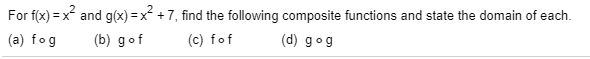 For f(x) = x and g(x) =x +7, find the following composite functions and state the domain of each. %3! (c) fof (b) gof (d) gog (a) fog