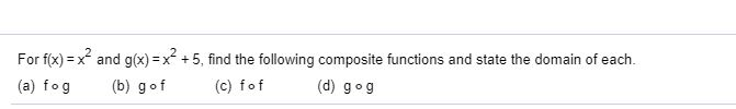and g(x) =x +5, find the following composite functions and state the domain of each. For f(x) = > (c) fof (b) gof (d) gog (a) fog