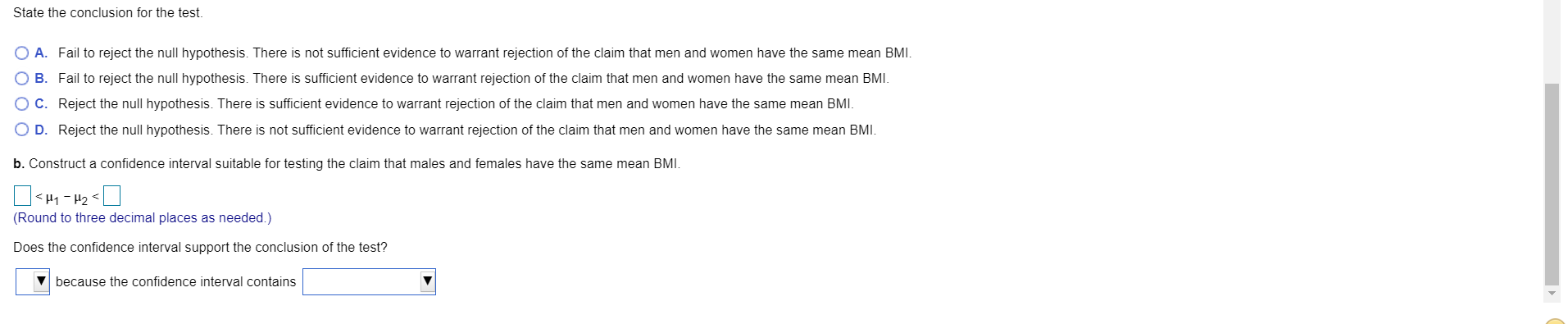 State the conclusion for the test. O A. Fail to reject the null hypothesis. There is not sufficient evidence to warrant rejection of the claim that men and women have the same mean BMI. O B. Fail to reject the null hypothesis. There is sufficient evidence to warrant rejection of the claim that men and women have the same mean BMI. O C. Reject the null hypothesis. There is sufficient evidence to warrant rejection of the claim that men and women have the same mean BMI. O D. Reject the null hypothesis. There is not sufficient evidence to warrant rejection of the claim that men and women have the same mean BMI. b. Construct a confidence interval suitable for testing the claim that males and females have the same mean BMI. <H1 - H2 < (Round to three decimal places as needed.) Does the confidence interval support the conclusion of the test? V because the confidence interval contains