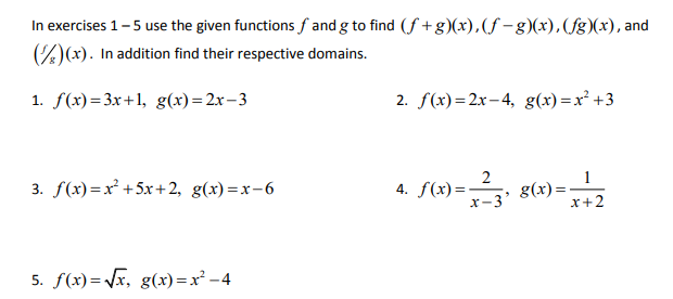 In exercises 1-5 use the given functions f and g to find (f +g)(x),(f -g)(x), (fg)(x), and )(x). In addition find their respective domains. 1. f(x)=3x+1, g(x)=2x-3 2. f(x)=2x– 4, g(x)=x² +3 3. f(x)=x² +5x+ 2, g(x) =x-6 4. f(x)= x-3' g(x)= x+2 5. f(x)= Vx, g(x) =x² -4