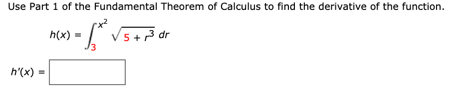 Use Part 1 of the Fundamental Theorem of Calculus to find the derivative of the function. V 5 + 3 dr 13 h(x) = h'(x) =