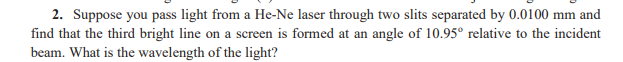 2. Suppose you pass light from a He-Ne laser through two slits separated by 0.0100 mm and find that the third bright line on a screen is formed at an angle of 10.95° relative to the incident beam. What is the wavelength of the light?