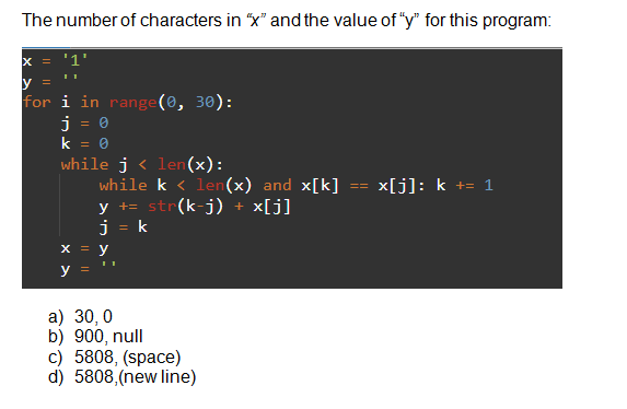 "The number of characters in ""x"" and the value of ""y"" for this program: x = '1' for i in range(0, 30): %3D while j < len (x): while k < len(x) and x[k] y += str(k-j) + j = k x[j]: k += 1 =D%3D x[j] y a) 30, 0 b) 900, null c) 5808, (space) d) 5808,(new line)"