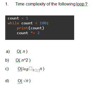 Time complexity of the following loop 2 1. count = 1 while count < 100: print(count) count *= 2 O( n) a) O( n^2) b) O(log n) c) O(Vn) d)