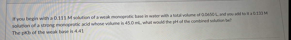 If you begin with a 0.111 M solution of a weak monoprotic base in water with a total volume of 0.0650 L, and you add to it a 0.133 M solution of a strong monoprotic acid whose volume is 45.0 mL, what would the pH of the combined solution be? The pKb of the weak base is 4.41