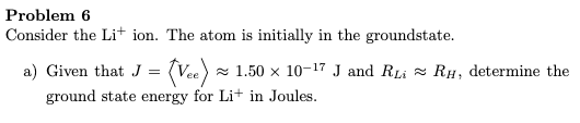 Problem 6 Consider the Li+ ion. The atom is initially in the groundstate. a) Given that J = (Vee) x 1.50 × 10-17 J and RLi = RH, determine the ground state energy for Li+ in Joules.