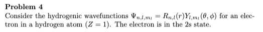 Problem 4 Consider the hydrogenic wavefunctions Vn,l,m = Rn,1(r)Yı,mı (0, 4) for an elec- tron in a hydrogen atom (Z = 1). The electron is in the 2s state.