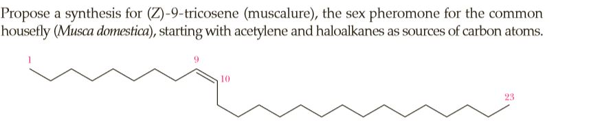 Propose a synthesis for (Z)-9-tricosene (muscalure), the sex pheromone for the common housefly (Musca domestica), starting with acetylene and haloalkanes as sources of carbon atoms. 10 23