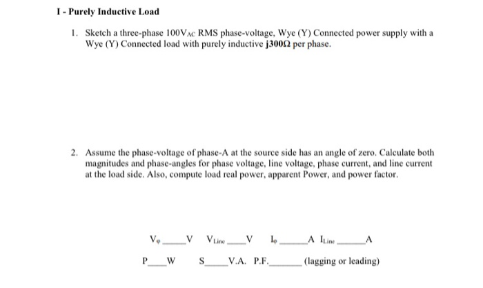 I- Purely Inductive Load 1. Sketch a three-phase 100VAC RMS phase-voltage, Wye (Y) Connected power supply with a Wye (Y) Connected load with purely inductive j3002 per phase. 2. Assume the phase-voltage of phase-A at the source side has an angle of zero. Calculate both magnitudes and phase-angles for phase voltage, line voltage, phase current, and line current at the load side. Also, compute load real power, apparent Power, and power factor. Ve V VLine_V l A ILine. V.A. P.F. (lagging or leading)