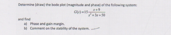 Determine (draw) the bode plot (magnitude and phase) of the following system: G(s) = 15- s+9 +3s+50 and find a) Phase and gain margin. b) Comment on the stability of the system.