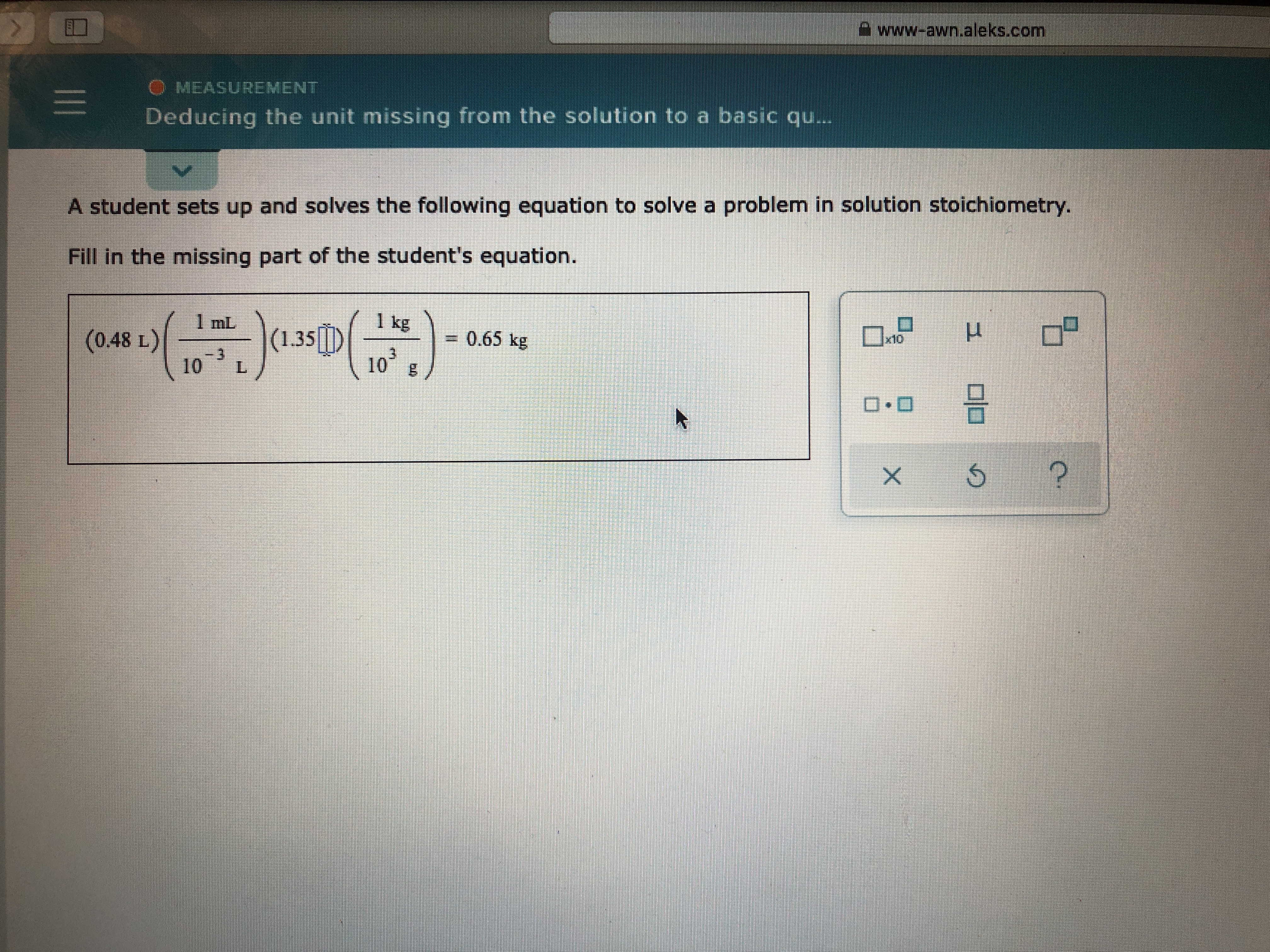 www-awn.aleks.com O MEASUREMENT Deducing the unit missing from the solution to a basic qu.. A student sets up and solves the following equation to solve a problem in solution stoichiometry Fill in the missing part of the student's equation. 1 kg (135D 103 1 mL 0.65 kg (0.48 L) 3 10 ? 1 X