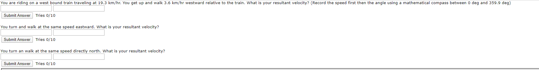 You are riding on a west bound train traveling at 19.3 km/hr. You get up and walk 3.6 km/hr westward relative to the train. What is your resultant velocity? (Record the speed first then the angle using a mathematical compass between o deg and 359.9 deg) Submit Answer Tries 0/10 You turn and walk at the same speed eastward. What is your resultant velocity? Submit Answer Tries 0/10 You turn an walk at the same speed directly north. What is your resultant velocity? Submit Answer Tries 0/10