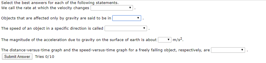 Select the best answers for each of the following statements. We call the rate at which the velocity changes Objects that are affected only by gravity are said to be in The speed of an object in a specific direction is called The magnitude of the acceleration due to gravity on the surface of earth is about| |m/s?. The distance-versus-time graph and the speed-versus-time graph for a freely falling object, respectively, are Submit Answer Tries 0/10