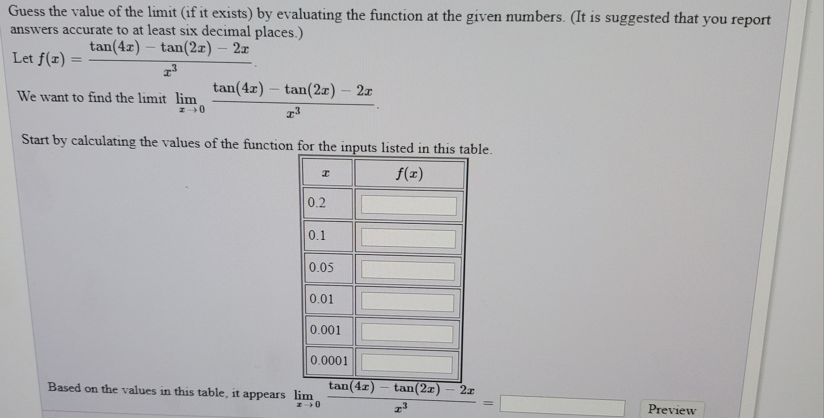 Guess the value of the limit (if it exists) by evaluating the function at the given numbers. (It is suggested that you report answers accurate to at least six decimal places.) tan(4r) – tan(2x) - 2x Let f(x) = tan(4x) tan(2x) - 2x – We want to find the limit lim Start by calculating the values of the function for the inputs listed in this table. f(x) 0.2 0.1 0.05 0.01 0.001 0.0001 tan(4x) tan(2x) - 2 Based on the values in this table, it appears lim Preview %3D